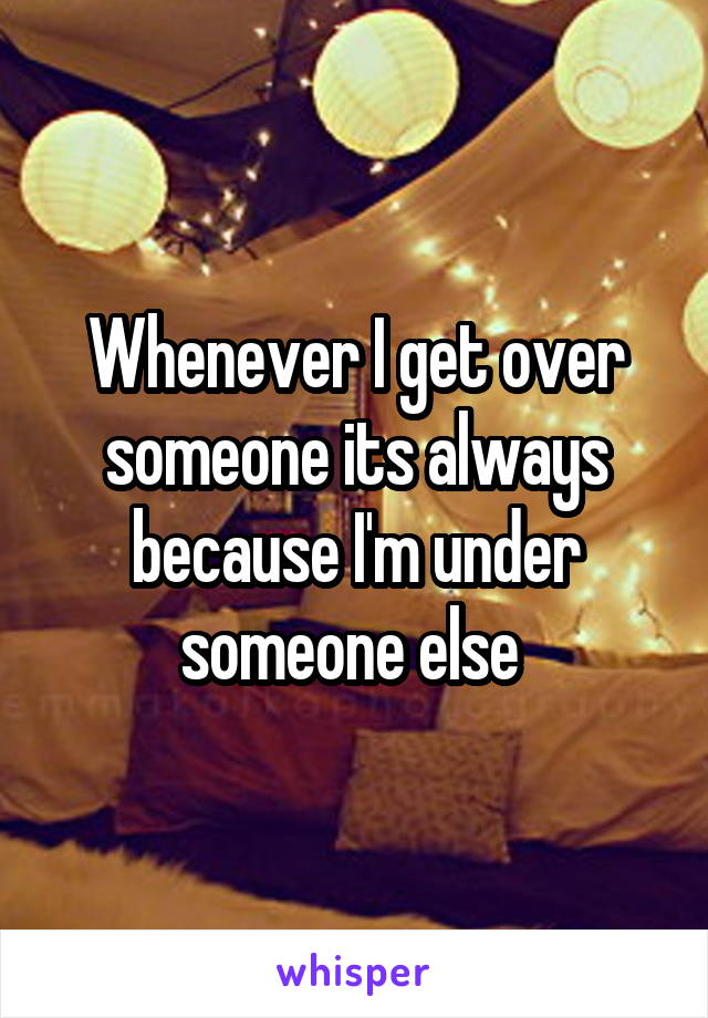 Whenever I get over someone its always because I'm under someone else