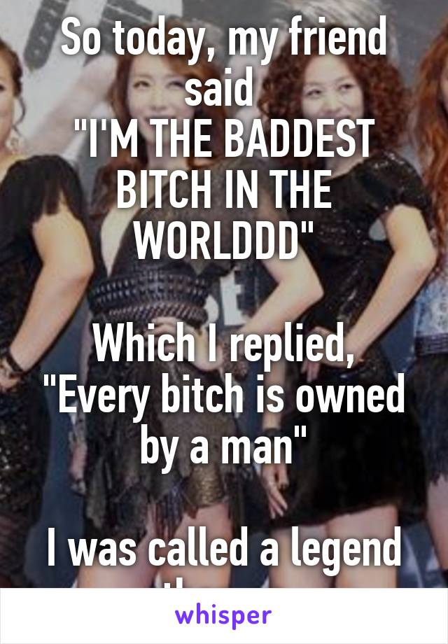 "So today, my friend said  ""I'M THE BADDEST BITCH IN THE WORLDDD""  Which I replied, ""Every bitch is owned by a man""  I was called a legend then on"