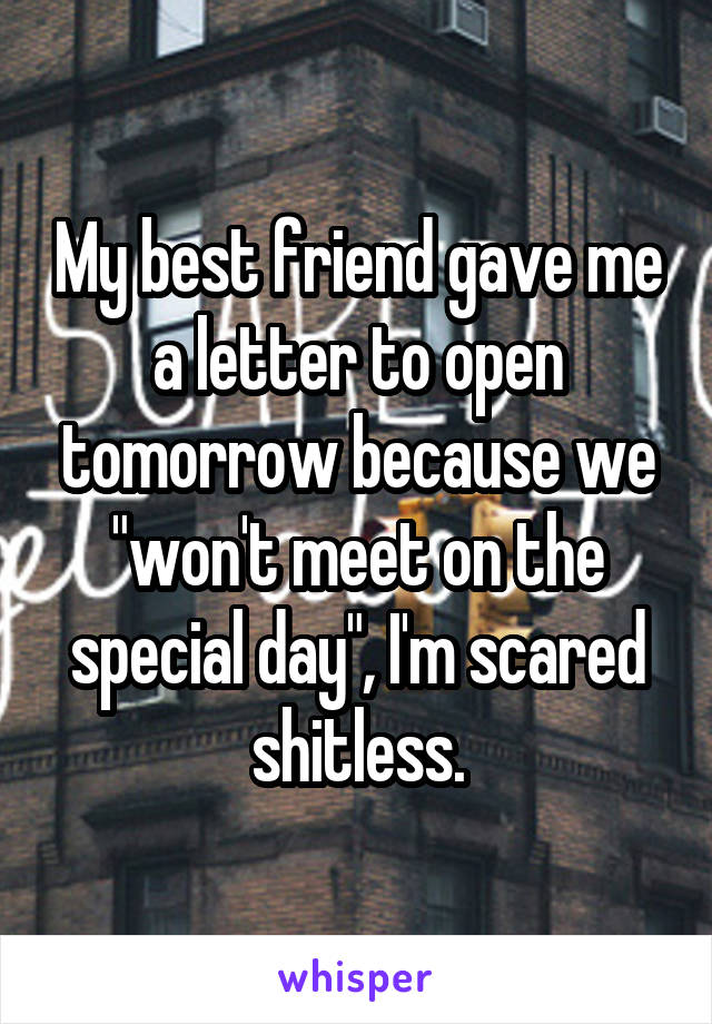 "My best friend gave me a letter to open tomorrow because we ""won't meet on the special day"", I'm scared shitless."