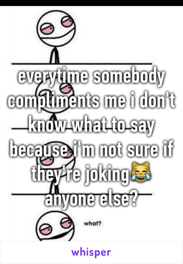 everytime somebody compliments me i don't know what to say because i'm not sure if they're joking😹 anyone else?