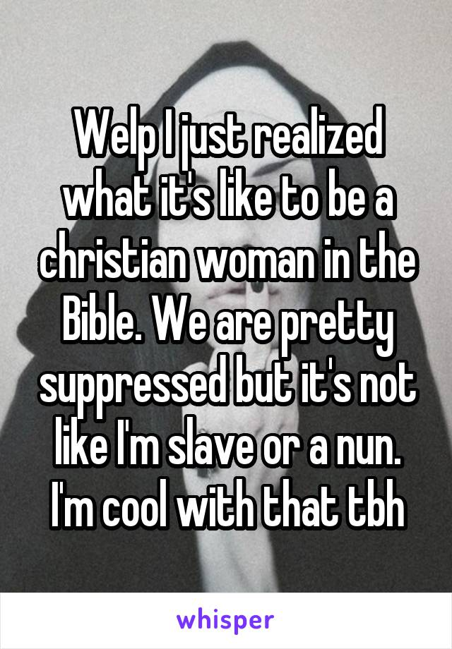 Welp I just realized what it's like to be a christian woman in the Bible. We are pretty suppressed but it's not like I'm slave or a nun. I'm cool with that tbh