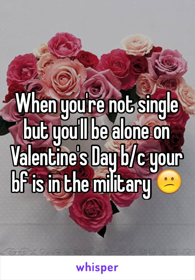 When you're not single but you'll be alone on Valentine's Day b/c your bf is in the military 😕