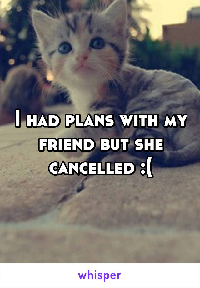 I had plans with my friend but she cancelled :(