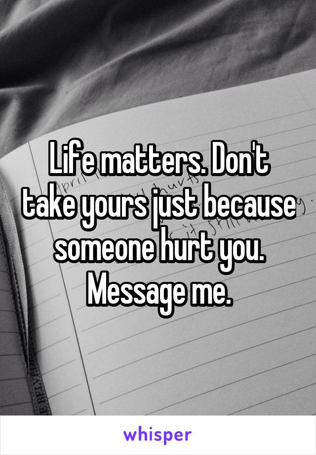 Life matters. Don't take yours just because someone hurt you. Message me.