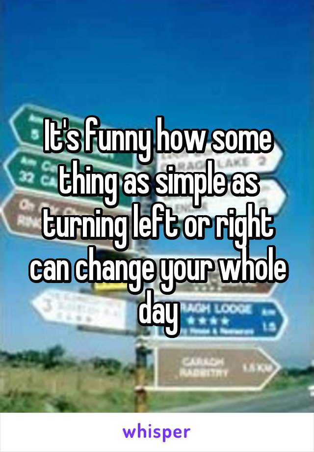 It's funny how some thing as simple as turning left or right can change your whole day
