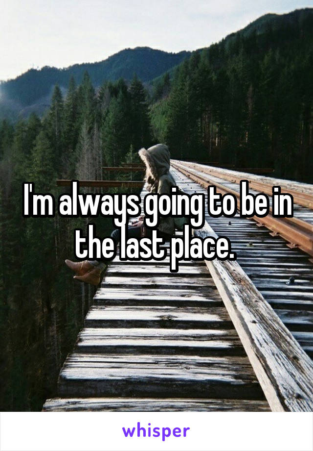 I'm always going to be in the last place.