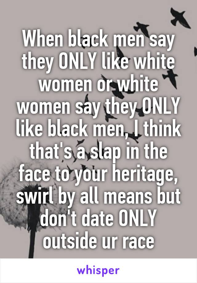 When black men say they ONLY like white women or white women say they ONLY like black men, I think that's a slap in the face to your heritage, swirl by all means but don't date ONLY outside ur race