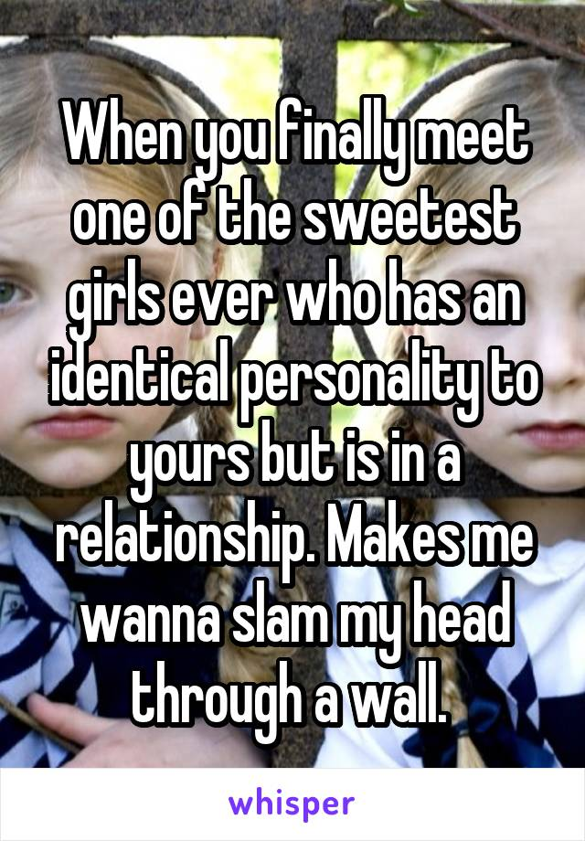 When you finally meet one of the sweetest girls ever who has an identical personality to yours but is in a relationship. Makes me wanna slam my head through a wall.