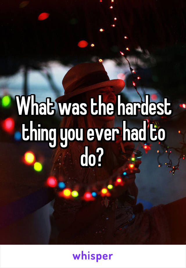 What was the hardest thing you ever had to do?