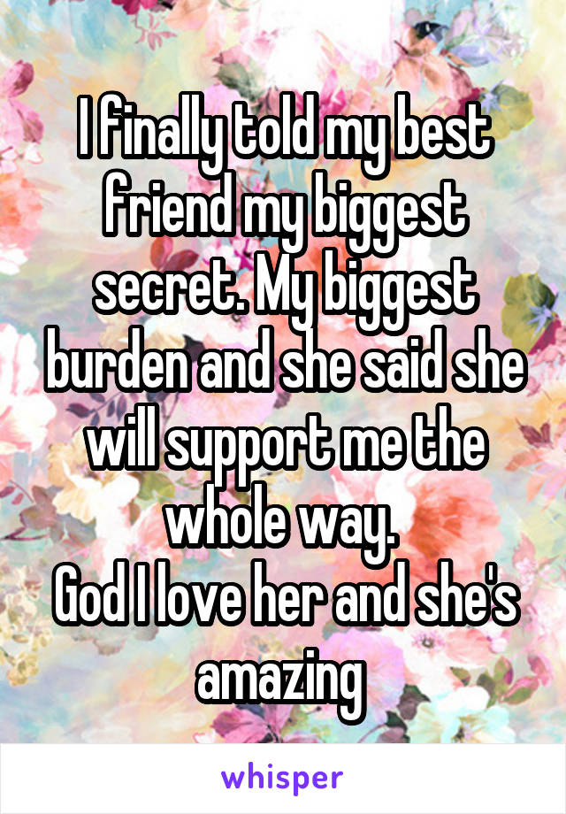 I finally told my best friend my biggest secret. My biggest burden and she said she will support me the whole way.  God I love her and she's amazing