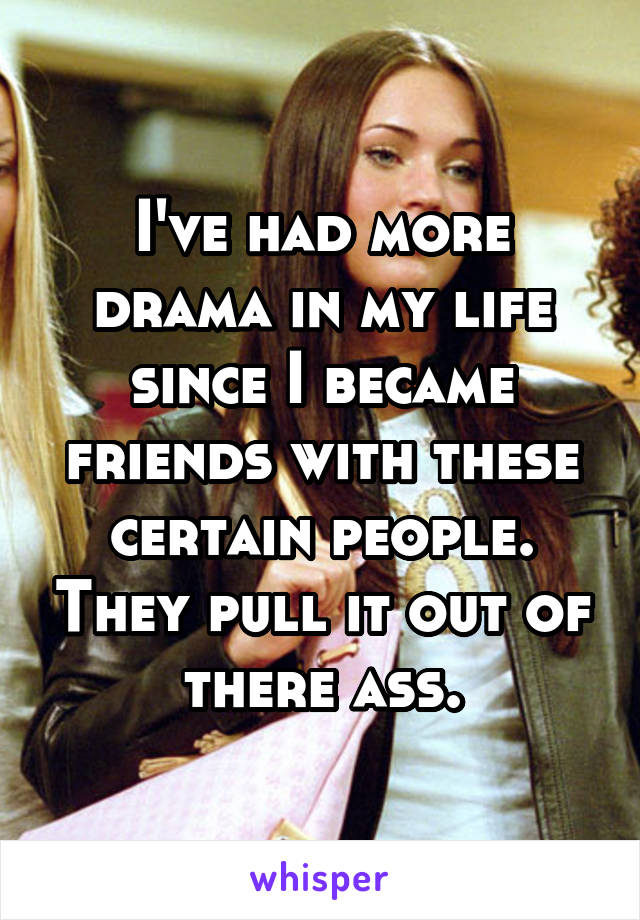 I've had more drama in my life since I became friends with these certain people. They pull it out of there ass.