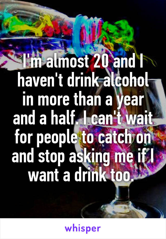 I'm almost 20 and I haven't drink alcohol in more than a year and a half. I can't wait for people to catch on and stop asking me if I want a drink too.