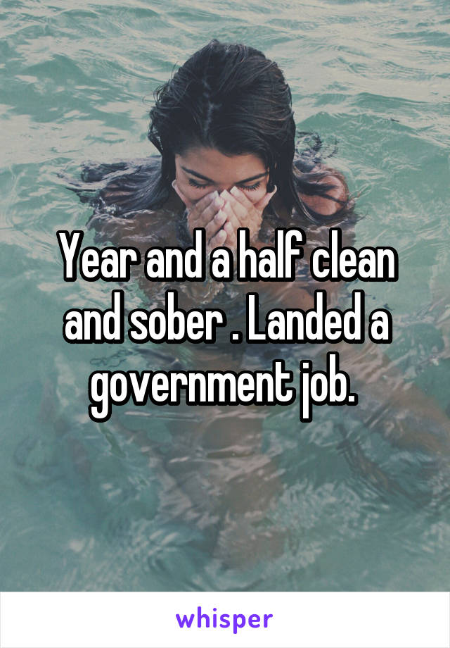 Year and a half clean and sober . Landed a government job.
