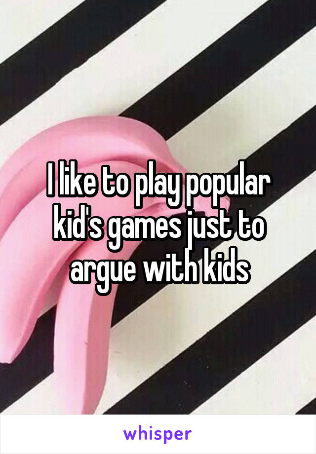 I like to play popular kid's games just to argue with kids