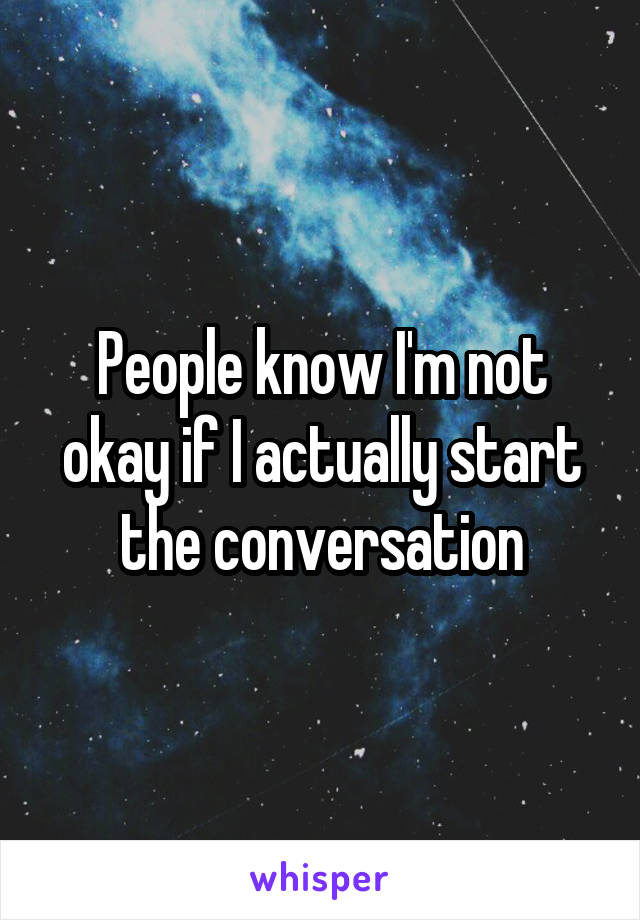People know I'm not okay if I actually start the conversation