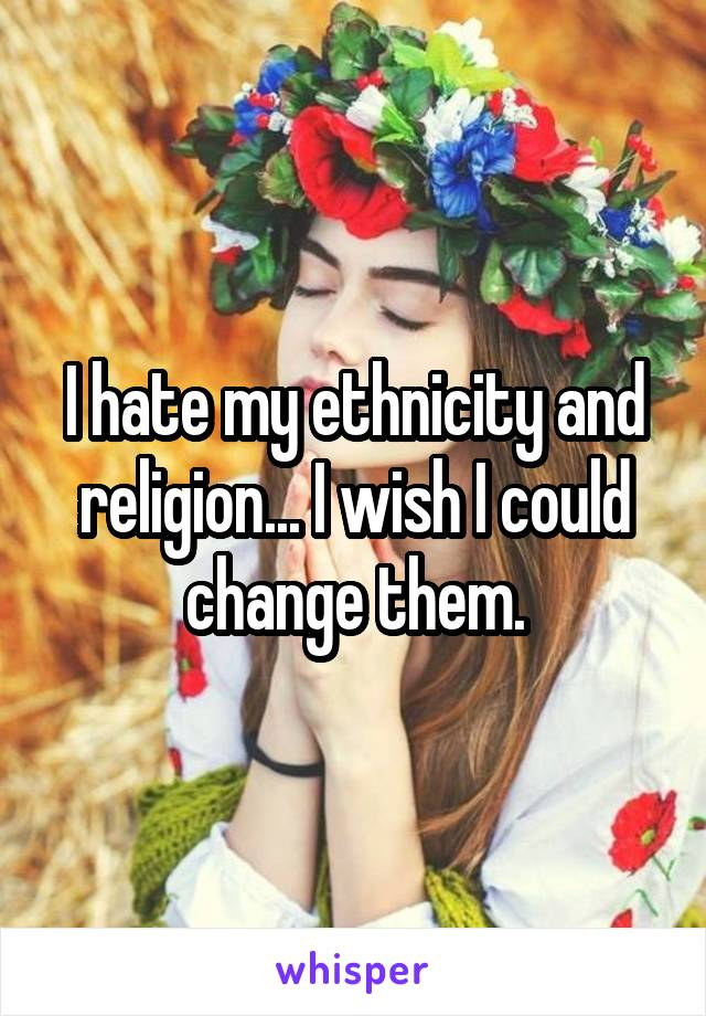 I hate my ethnicity and religion... I wish I could change them.