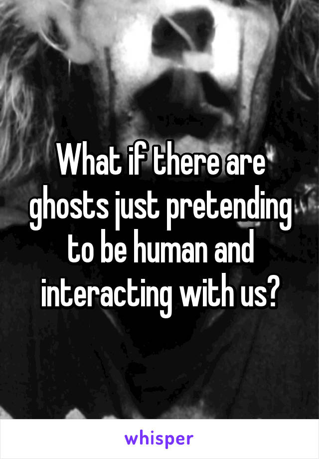 What if there are ghosts just pretending to be human and interacting with us?