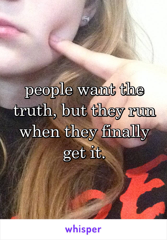 people want the truth, but they run when they finally get it.