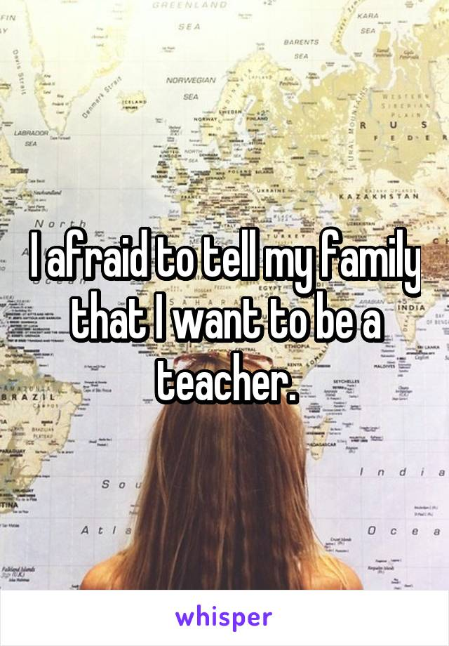 I afraid to tell my family that I want to be a teacher.