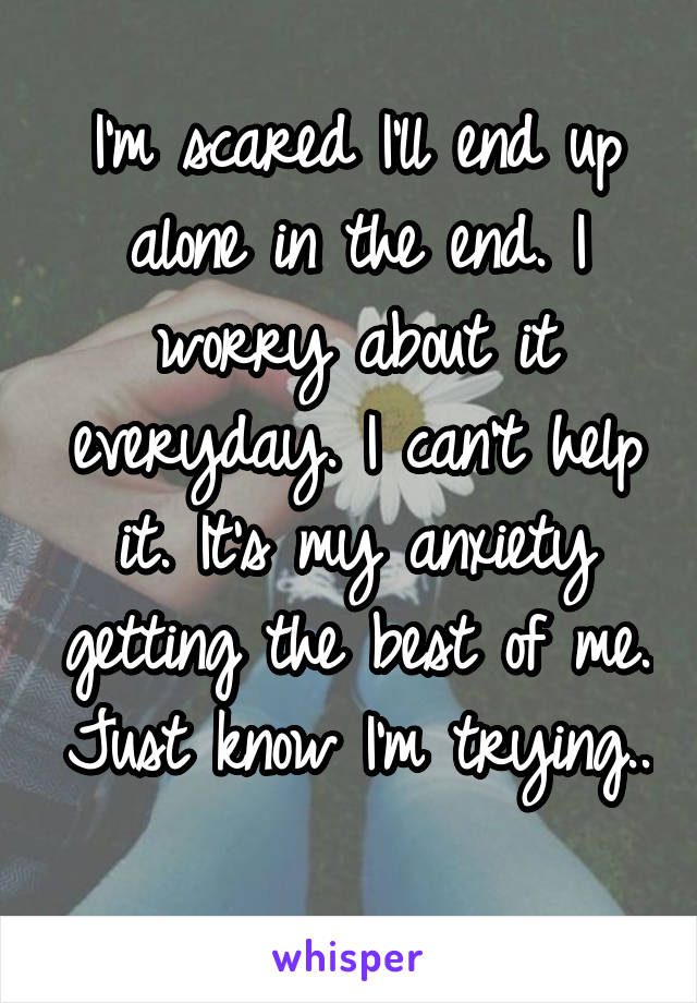 I'm scared I'll end up alone in the end. I worry about it everyday. I can't help it. It's my anxiety getting the best of me. Just know I'm trying..