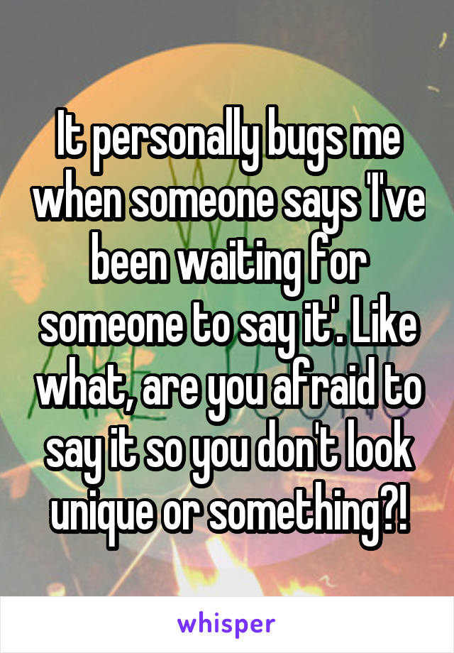 It personally bugs me when someone says 'I've been waiting for someone to say it'. Like what, are you afraid to say it so you don't look unique or something?!