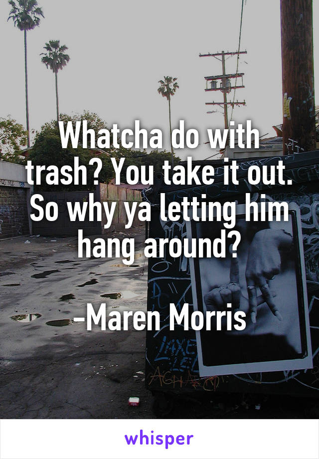 Whatcha do with trash? You take it out. So why ya letting him hang around?  -Maren Morris