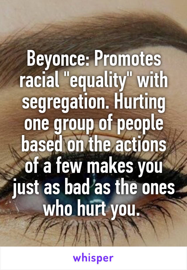"Beyonce: Promotes racial ""equality"" with segregation. Hurting one group of people based on the actions of a few makes you just as bad as the ones who hurt you."