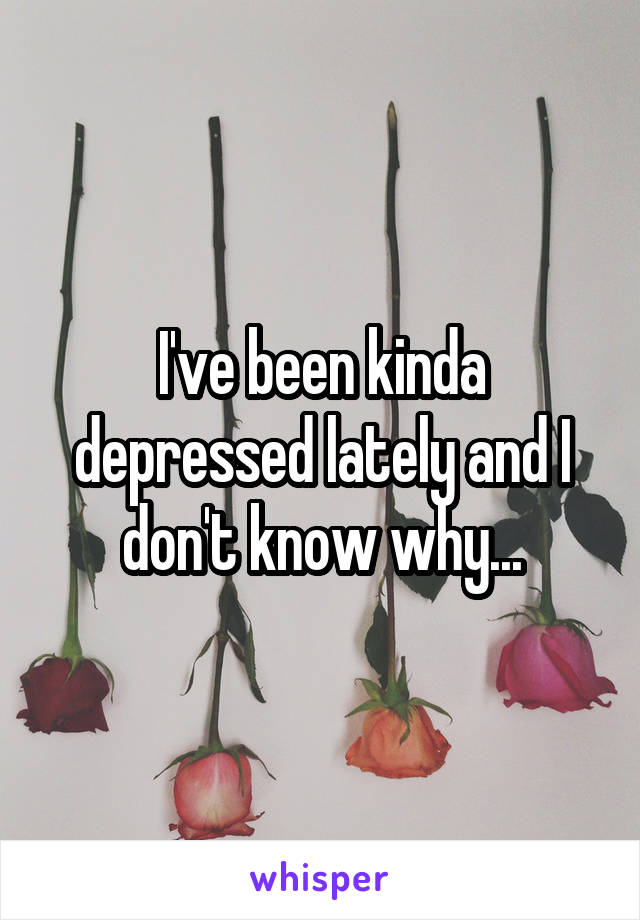 I've been kinda depressed lately and I don't know why...