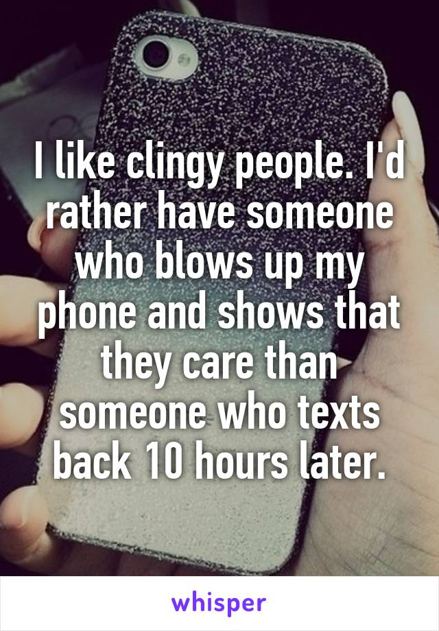 I like clingy people. I'd rather have someone who blows up my phone and shows that they care than someone who texts back 10 hours later.