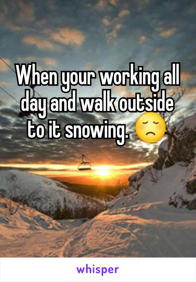 When your working all day and walk outside to it snowing. 😞