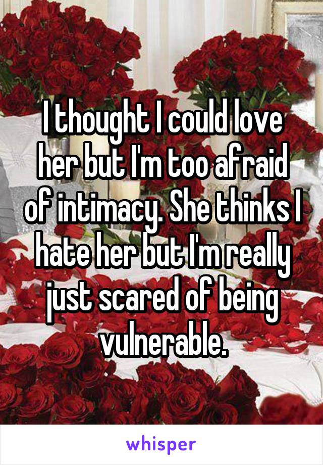 I thought I could love her but I'm too afraid of intimacy. She thinks I hate her but I'm really just scared of being vulnerable.