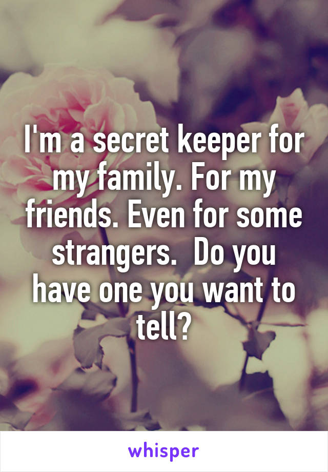 I'm a secret keeper for my family. For my friends. Even for some strangers.  Do you have one you want to tell?