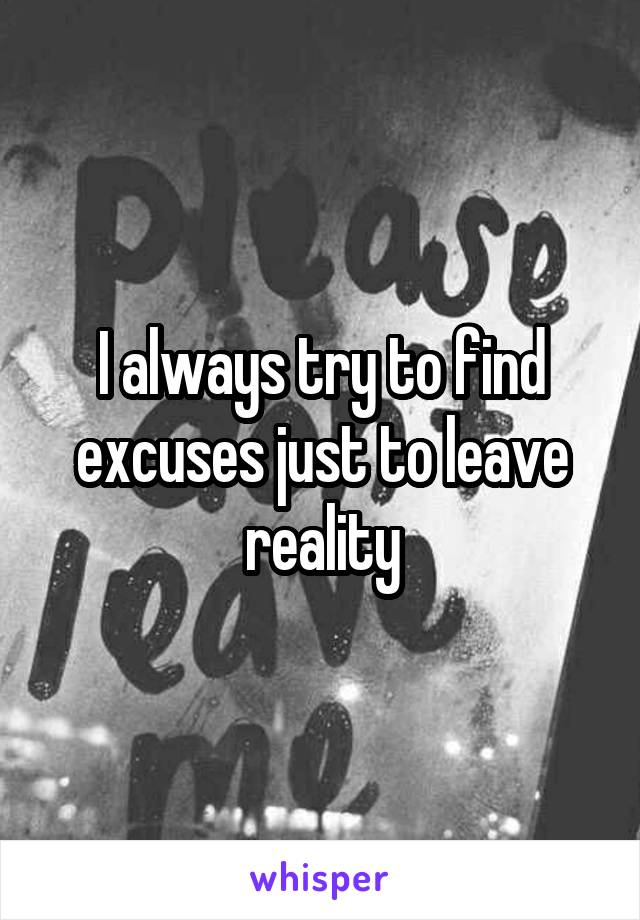 I always try to find excuses just to leave reality