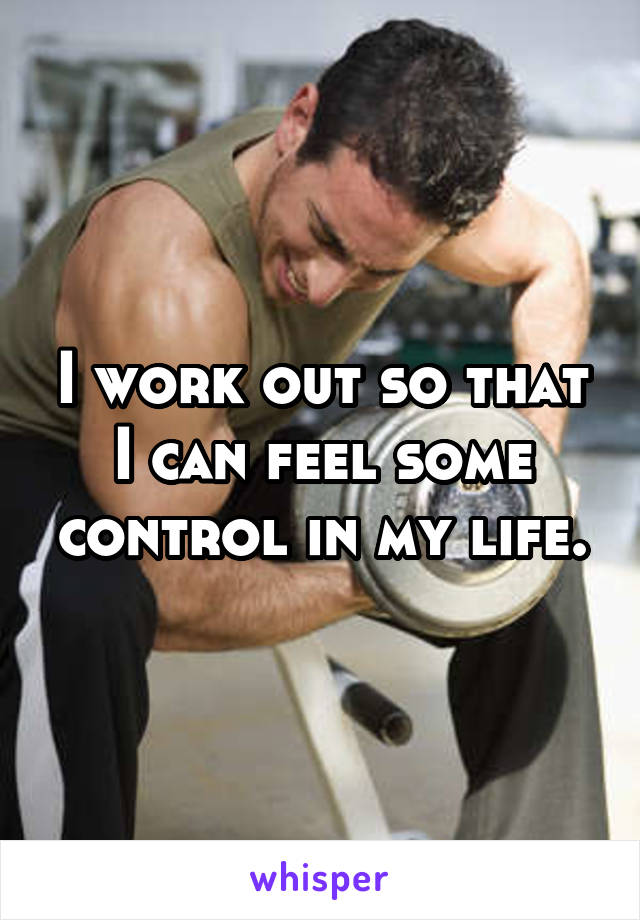 I work out so that I can feel some control in my life.