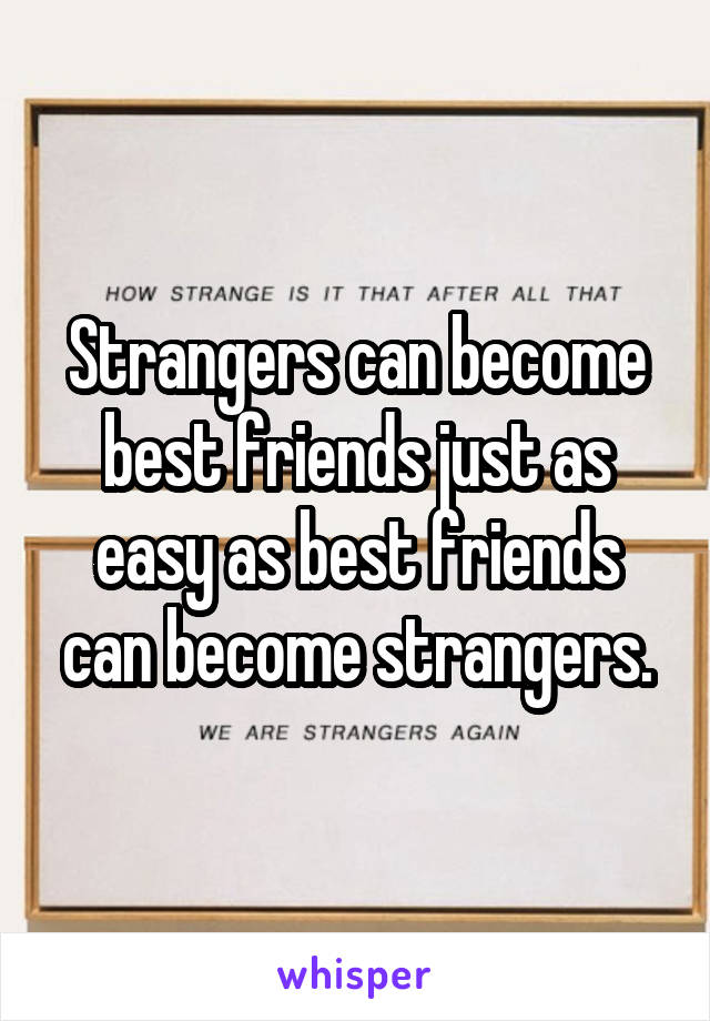 Strangers can become best friends just as easy as best friends can become strangers.