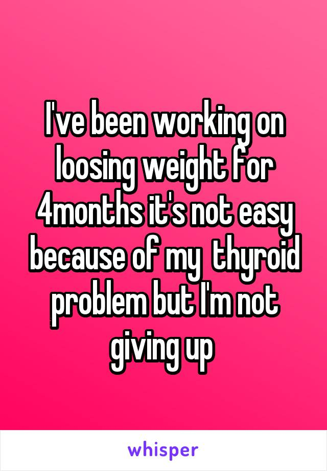 I've been working on loosing weight for 4months it's not easy because of my  thyroid problem but I'm not giving up