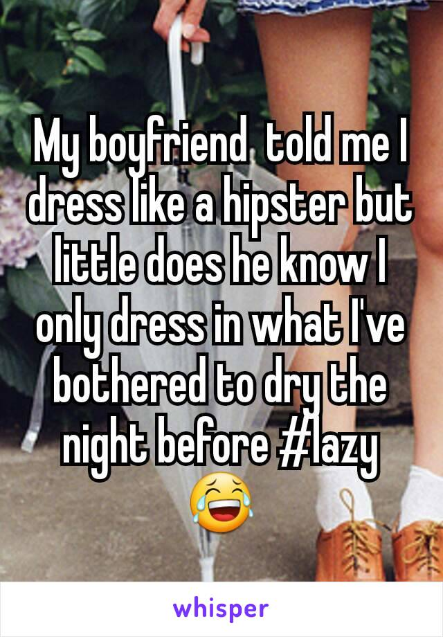 My boyfriend  told me I dress like a hipster but little does he know I only dress in what I've  bothered to dry the night before #lazy 😂