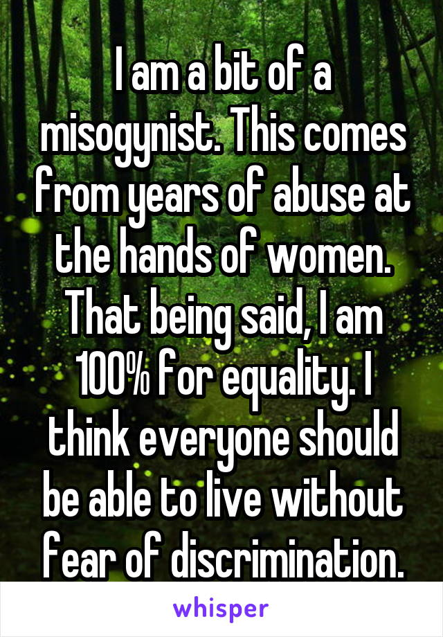 I am a bit of a misogynist. This comes from years of abuse at the hands of women. That being said, I am 100% for equality. I think everyone should be able to live without fear of discrimination.