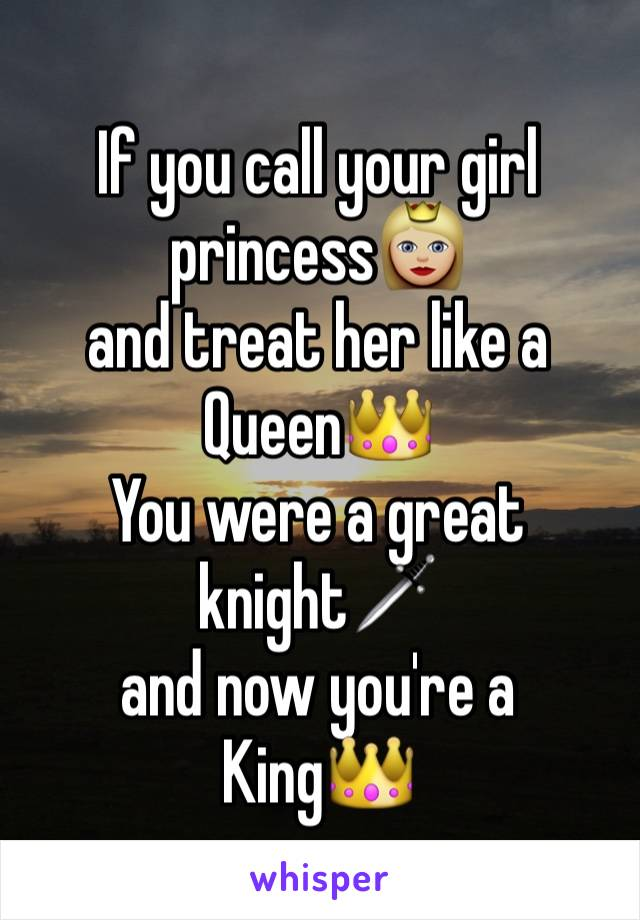 If you call your girl princess👸🏼  and treat her like a Queen👑 You were a great knight🗡 and now you're a King👑