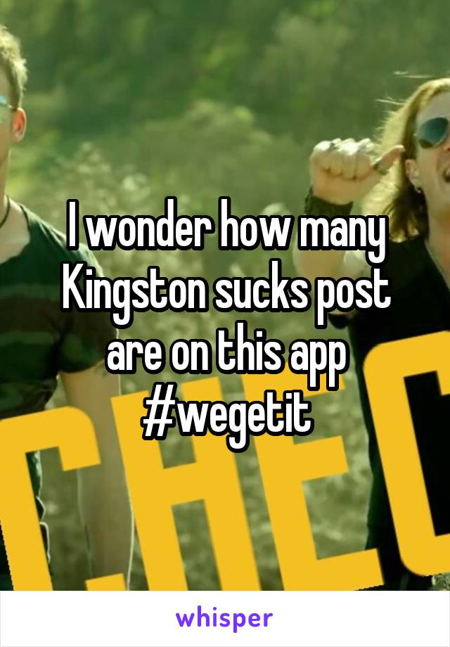 I wonder how many Kingston sucks post are on this app #wegetit