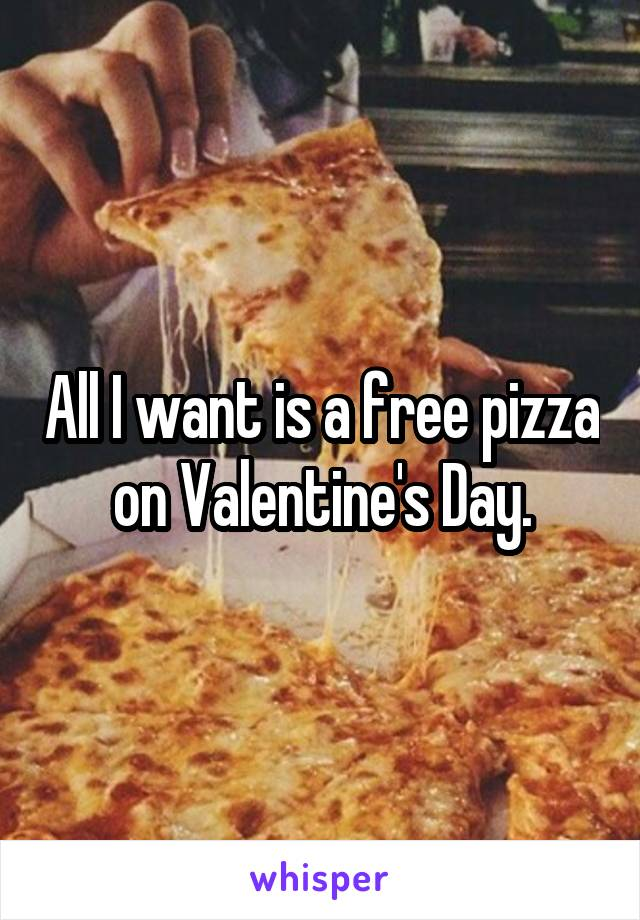 All I want is a free pizza on Valentine's Day.
