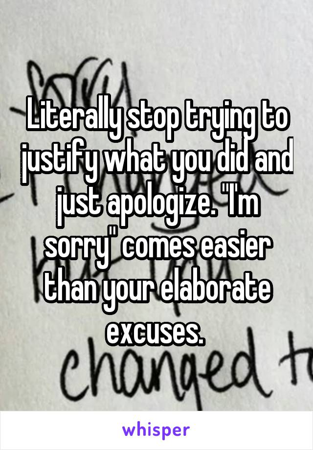 """Literally stop trying to justify what you did and just apologize. """"I'm sorry"""" comes easier than your elaborate excuses."""