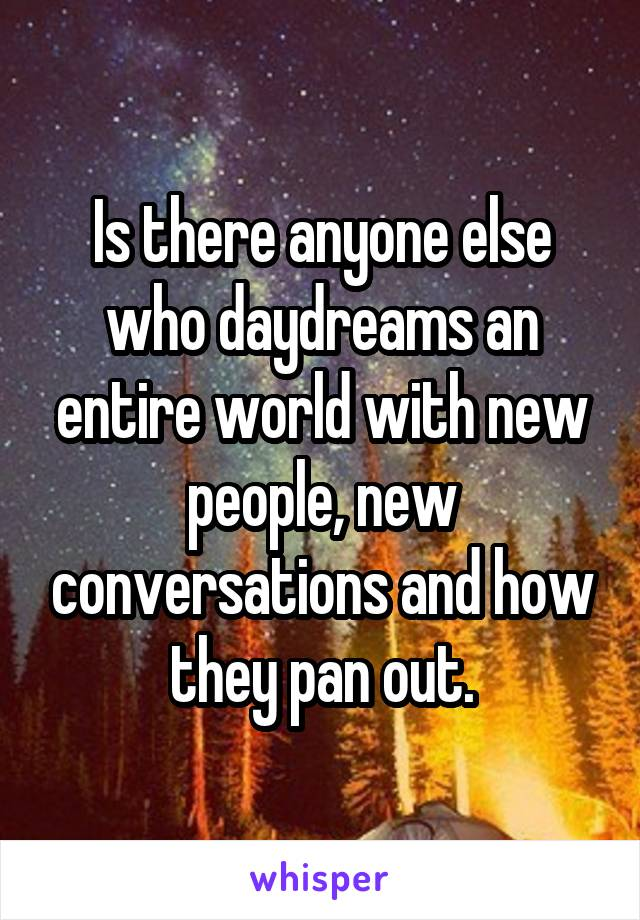 Is there anyone else who daydreams an entire world with new people, new conversations and how they pan out.