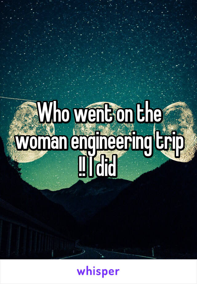 Who went on the woman engineering trip !! I did