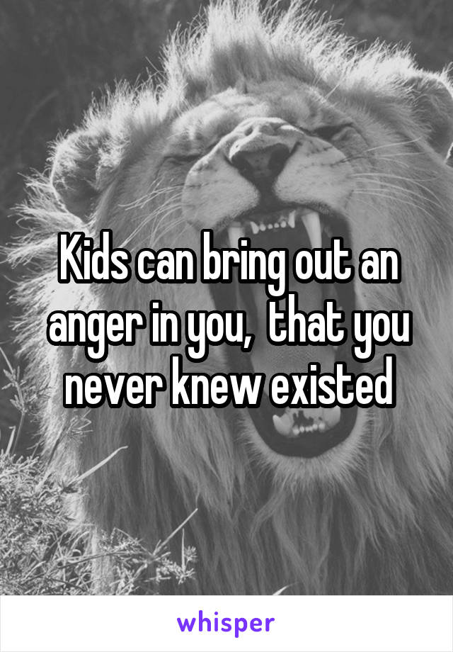 Kids can bring out an anger in you,  that you never knew existed