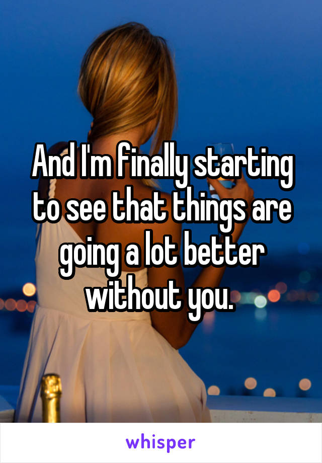 And I'm finally starting to see that things are going a lot better without you.
