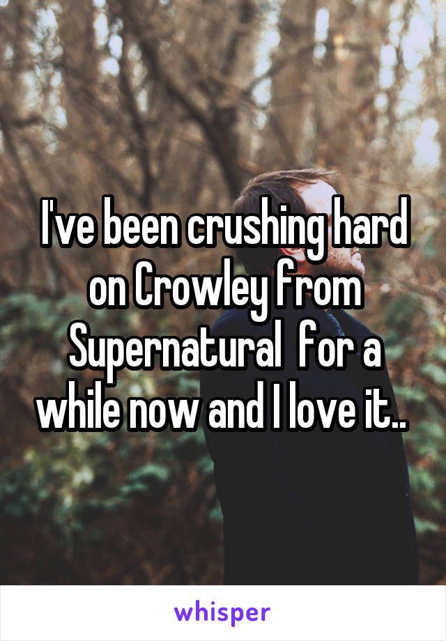 I've been crushing hard on Crowley from Supernatural  for a while now and I love it..