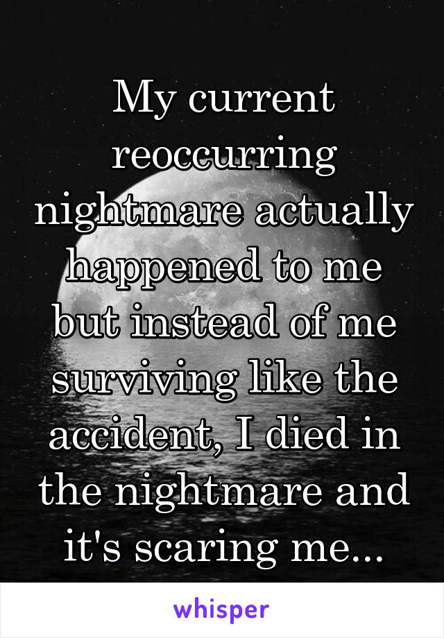 My current reoccurring nightmare actually happened to me but instead of me surviving like the accident, I died in the nightmare and it's scaring me...