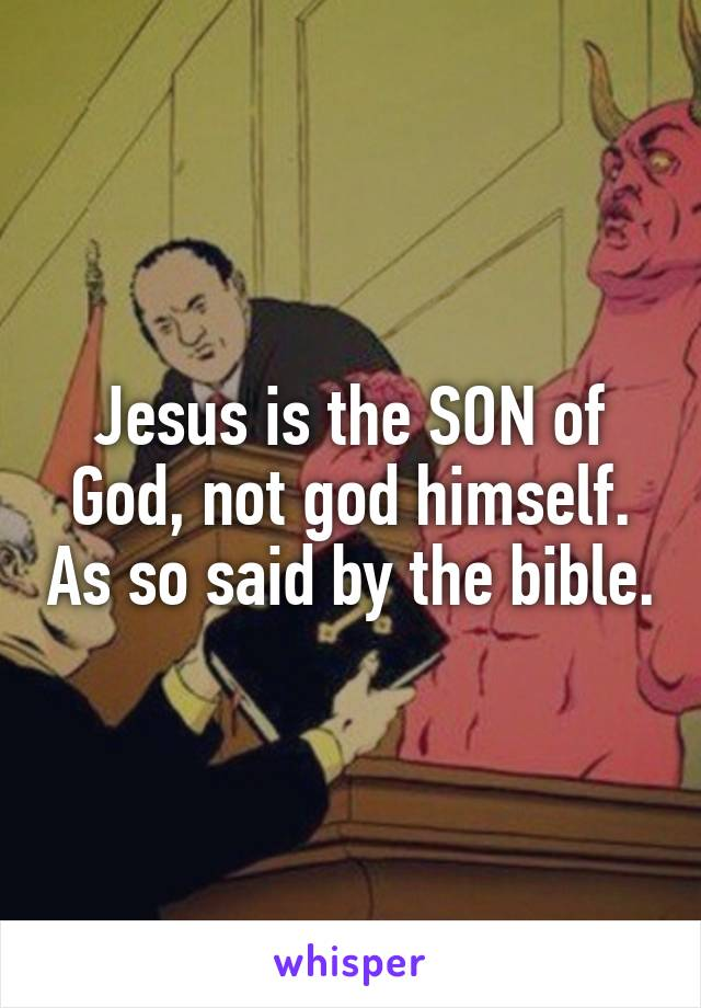 Jesus is the SON of God, not god himself. As so said by the bible.