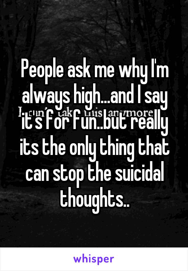 People ask me why I'm always high...and I say it's for fun..but really its the only thing that can stop the suicidal thoughts..